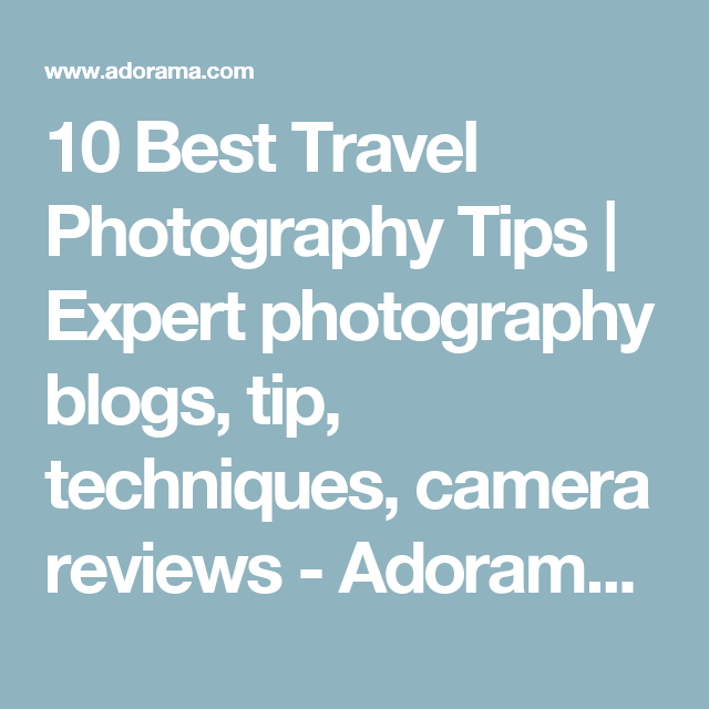 10 Best Travel Photography Tips   Expert photography blogs, tip, techniques, camera reviews - Adorama Learning Center