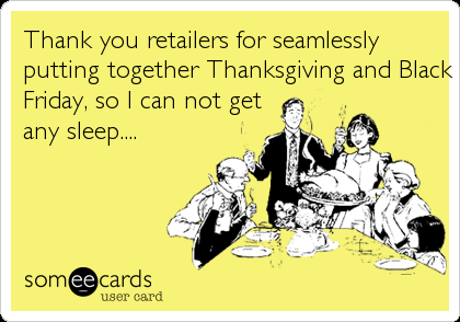 Thank you retailers for seamlessly putting together Thanksgiving and Black Friday, so I can not get any sleep....