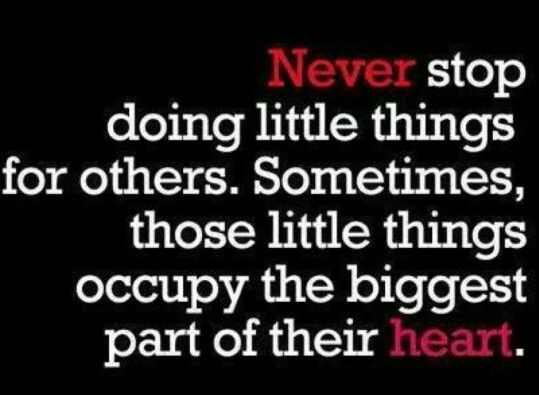 Never stop doing little things for others. Sometimes, those little things occupy the biggest part of their heart!