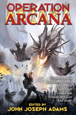 Operation Arcana | John Joseph Adams, Editor  High fantasy, contemporary and urban fantasy, and fantasy action and adventure all set in a military vein by top authors including Jonathan Maberry, Tobias Buckell, Elizabeth Moon, Tanya Huff, Glen Cook, Simon R. Green, Seanan McGuire, and Linda Nagata.