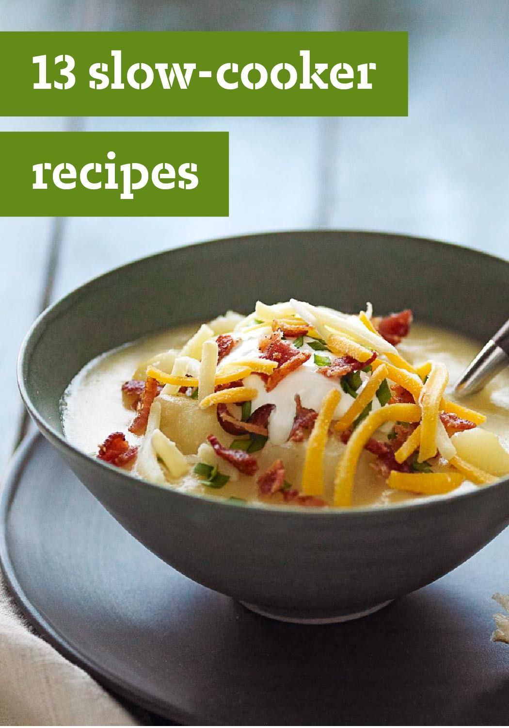 13 Slow-Cooker Recipes — When you come home to a delicious, hot meal that's ready to enjoy like this Slow-Cooker Loaded Baked Potato Soup, life is good. Some easy morning prep, and you're set for dinnertime.