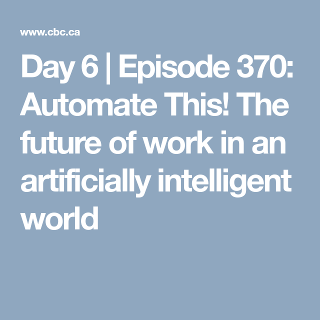 Episode 370 Automate This The Future Of Work In An Artificially Intelligent World Day 6 With Brent Bambury Live Radio Cbc Listen Learning Technology Episode Automation
