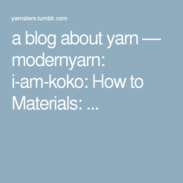 a blog about yarn — modernyarn: i-am-koko: How to Materials: ...