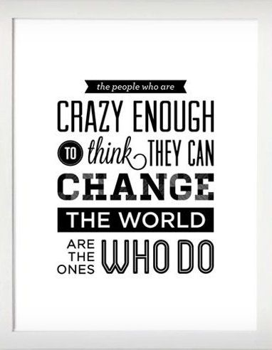 The People who are CRAZY ENOUGH to think they can CHANGE THE