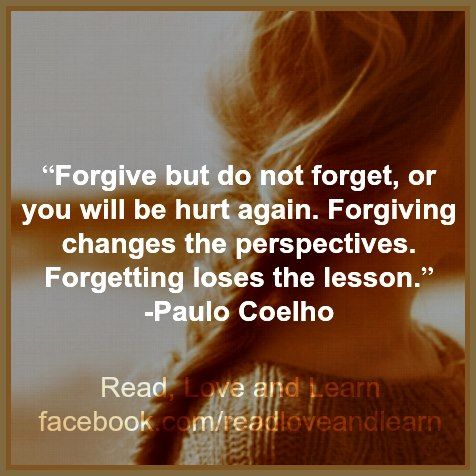 """Forgive but do not forget, or you will be hurt again. Forgiving changes the perspectives. Forgetting loses the lesson.""~ Paul Coelho"