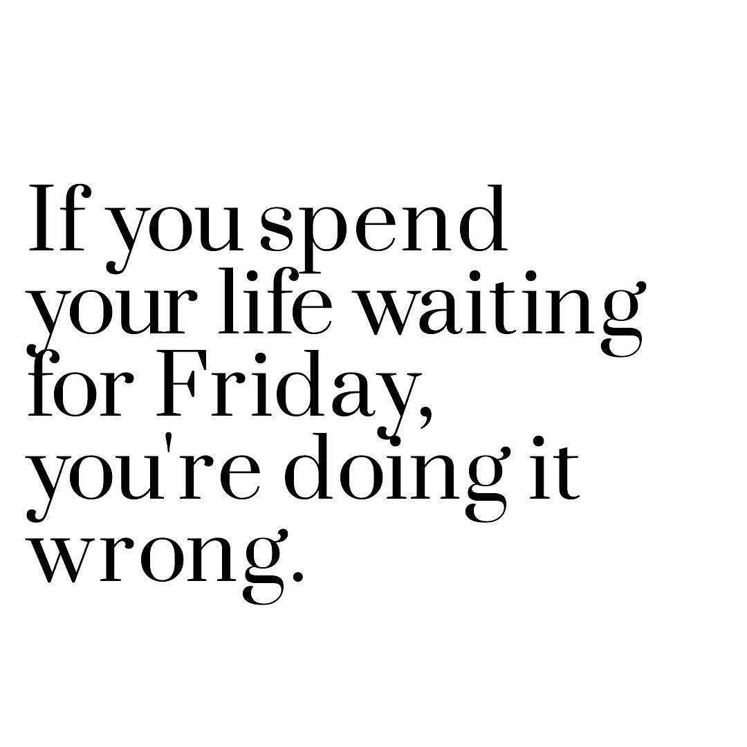 List Of Inspirational Quotes About Life If You Spend Your Life Waiting For Friday You're Doing It Wrong
