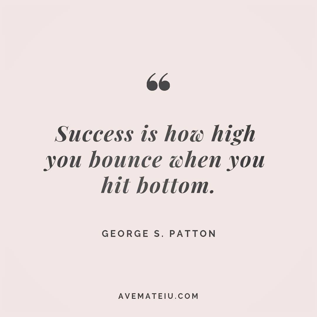 Success is how high you bounce when you hit bottom. George S. Patton Quote 81 - Ave Mateiu