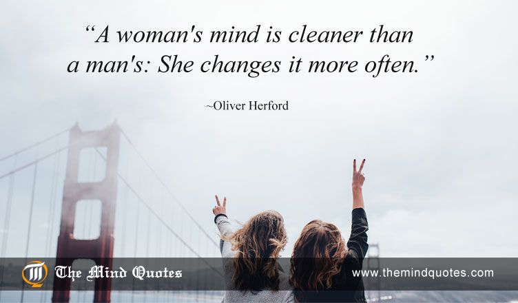A woman's mind is cleaner than a man's: She changes it more often. Oliver Herford Quotes on Women and Changes