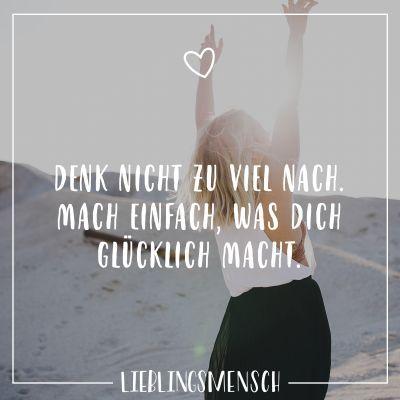 Denk nicht zu viel nach. Mach einfach was dich glücklich macht.