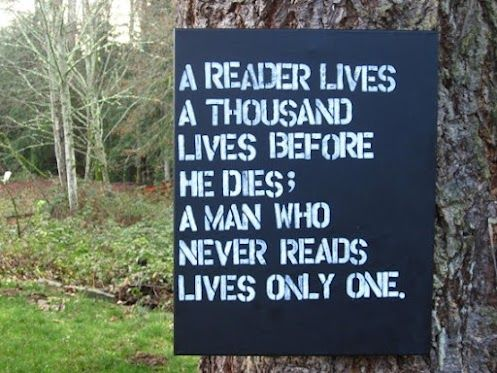 a reader lives a thousand lives before he dies; a man who never reads lives only one