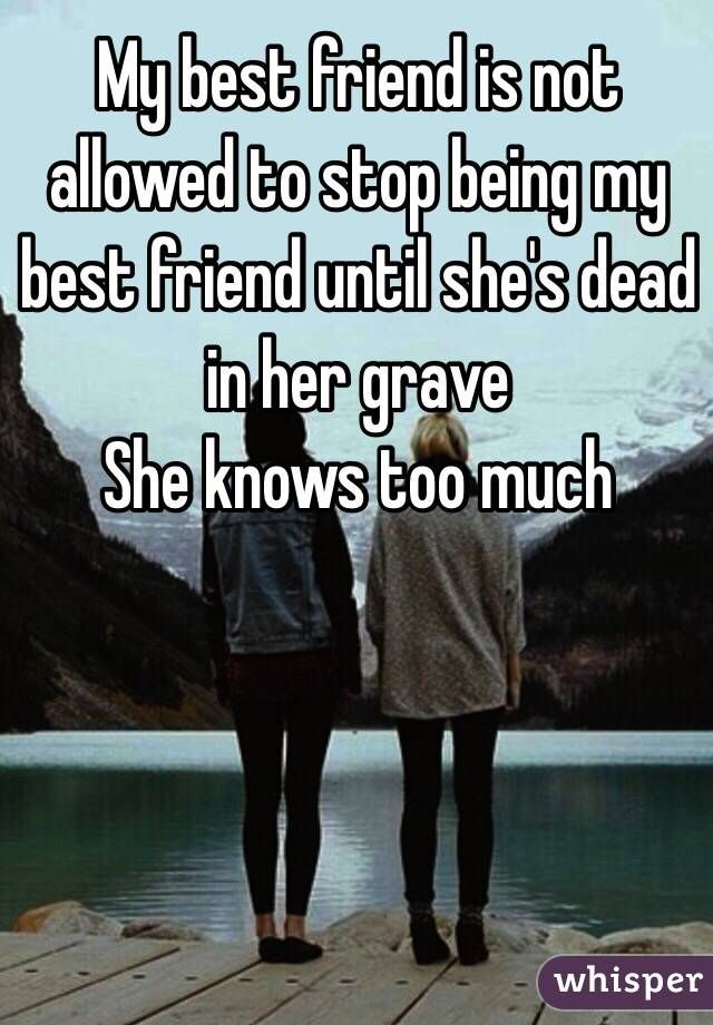 My Best Friend Is Not Allowed To Stop Being My Best Friend Until She S Dead In Her Grave She Knows Too Much Best Friend Quotes Best Friends My Best Friend