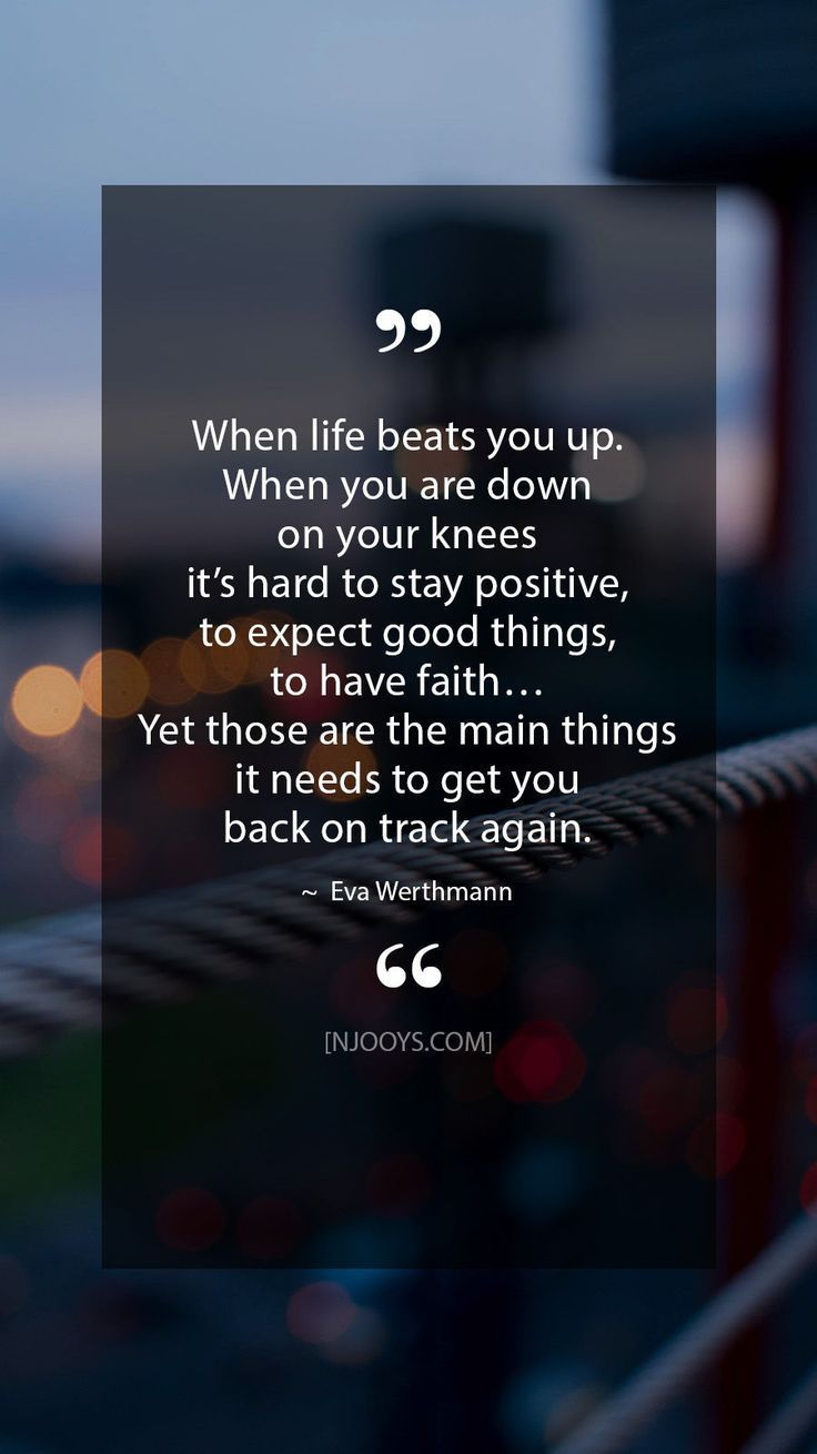 When life beats you up. When you are down on your knees it's hard to stay positive, to expect good t