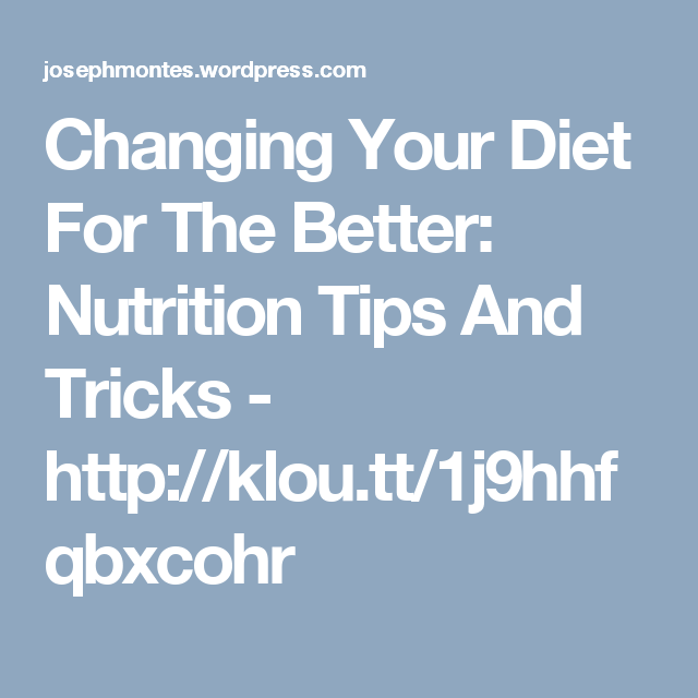 Tips And Tricks To Encourage Better Nutrition: Changing Your Diet For The Better: Nutrition Tips And
