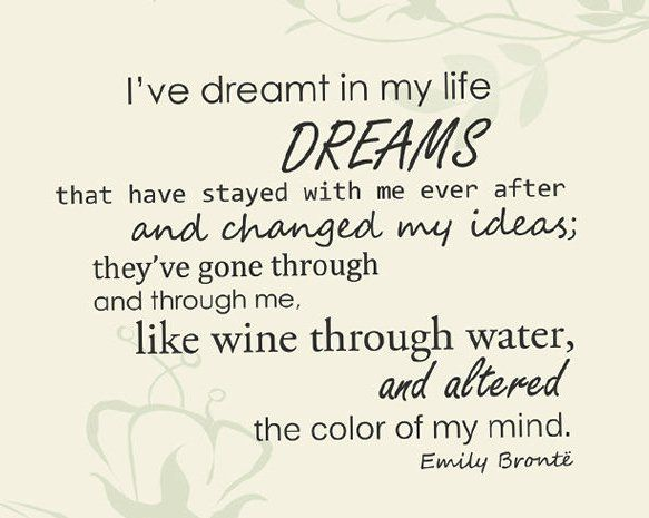 I've dreamt in my life  Dreams that have stayed with me ever after and changed my ideas;  they've gone through and through me,  like wine through water,  and altered the color of my mind.  Emily Bronte