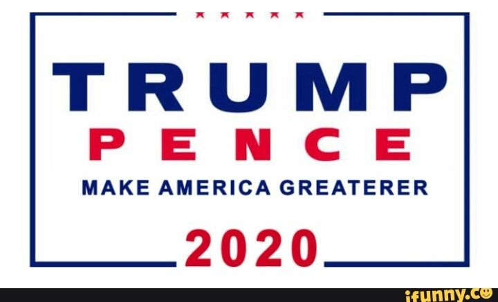 TRUMP PENCE MAKE AMERICA GREATERER 2020 iFunny ) Mike