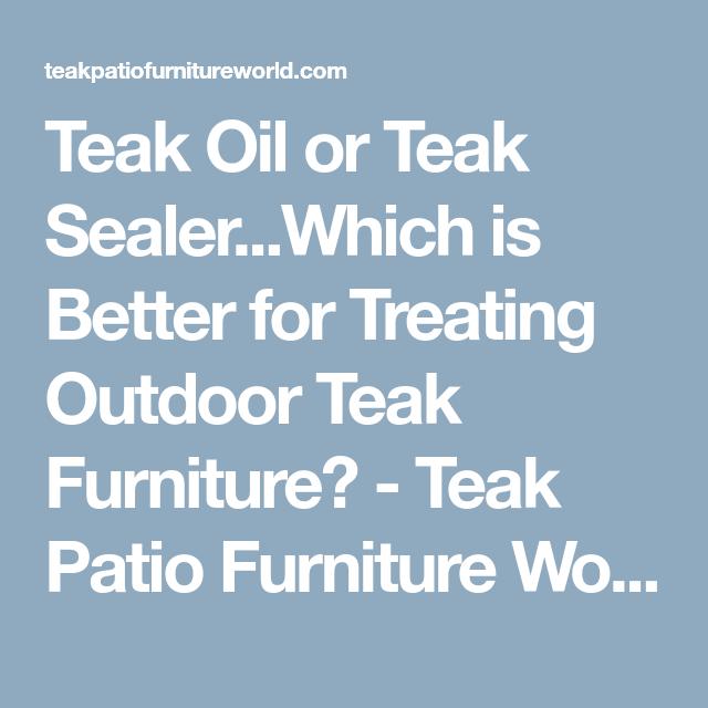 Teak Oil Or Teak Sealer Which Is Better For Treating Outdoor Teak Furniture Teak Patio Furniture World Teak Furniture Teak Patio Furniture Teak Outdoor