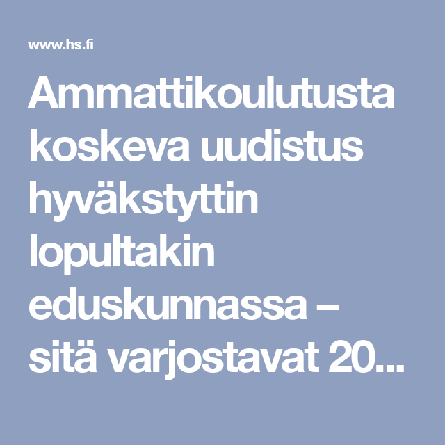 Ammattikoulutusta koskeva uudistus hyväkstyttin lopultakin eduskunnassa – sitä varjostavat 200 miljoonan euron säästöt - Pääkirjoitus - Helsingin Sanomat