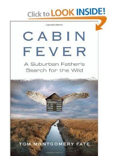 Cabin Fever: A Suburban Father's Search for the Wild by Tom Montgomery Fate. $18.96. Author: Tom Montgomery Fate. Publisher: Beacon Press (June 7, 2011). 224 pages