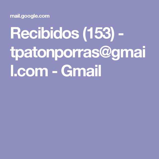 Recibidos (153) - tpatonporras@gmail.com - Gmail