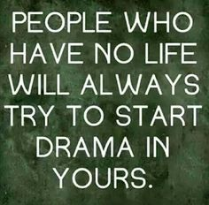 People who have no life will always try to start drama in yours. - and, they're usually miserable, self-centered, selfish, jealous and envious.