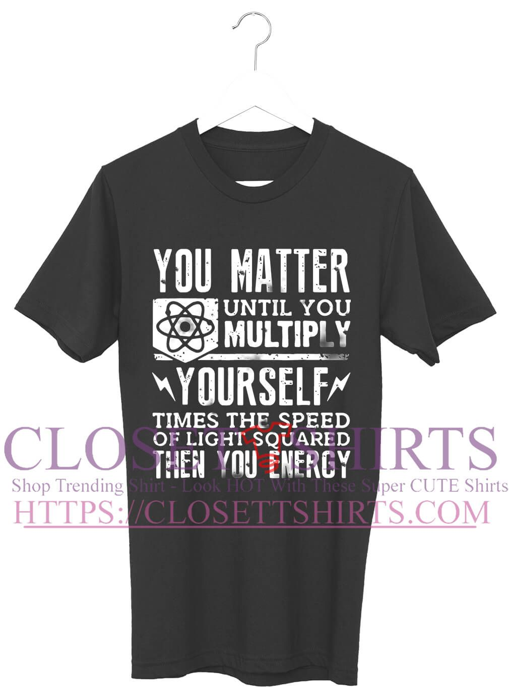 931eb533667 Official you matter until you multiply yourself shirt jpg 1010x1362 You  matter shirt