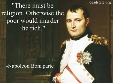 """Wow, I would not have known to put such a quote on Napoleon's lips. The actual quote: """"I do not see in religion the mystery of the incarnation so much as the mystery of the social order. It introduces into the thought of heaven an idea of equalization, which saves the rich from being massacred by the poor."""" A pre-Marx Marxian understanding of class war."""
