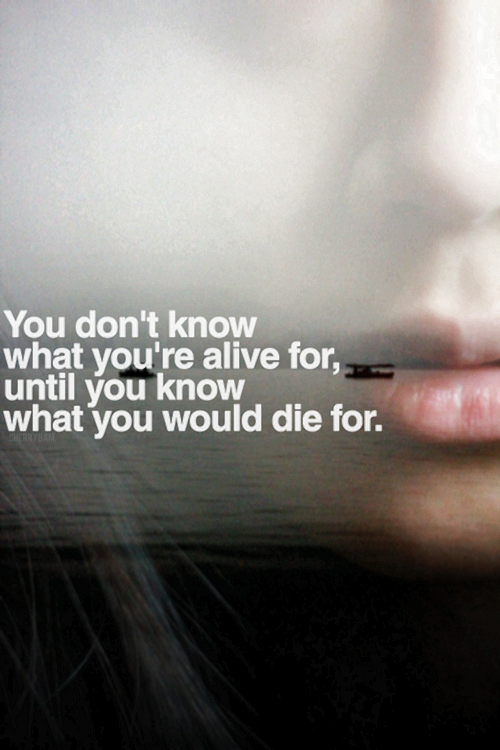 You Don T Know What You Re Alive For Until You Know What You Would Die For Words Quotes Words Life Quotes
