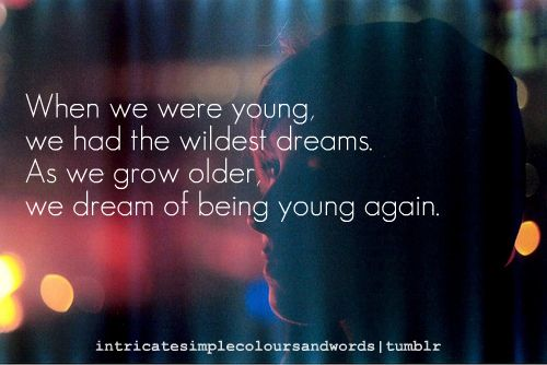 When We Were Young We Had The Wildest Dreams As We Grow Older We