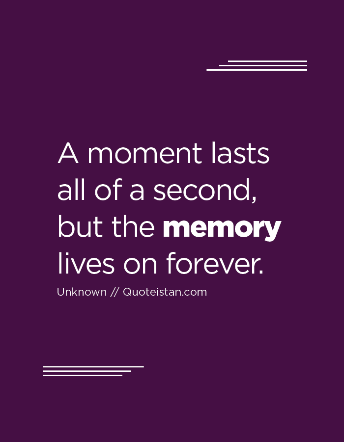 A Moment Lasts All Of A Second But The Memory Lives On Forever Memories Quotes Pretty Words Memories