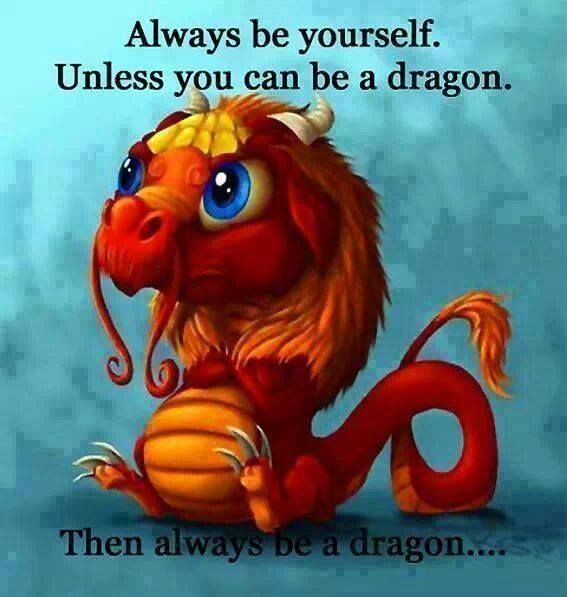 Always Be Yourself Unless You Can Be A Dragon Dragon