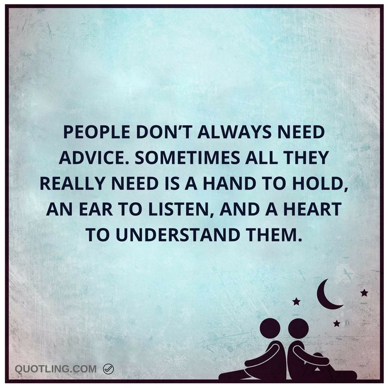 Advice Quotes: People Don't Always Need Advice. Sometimes All They Really