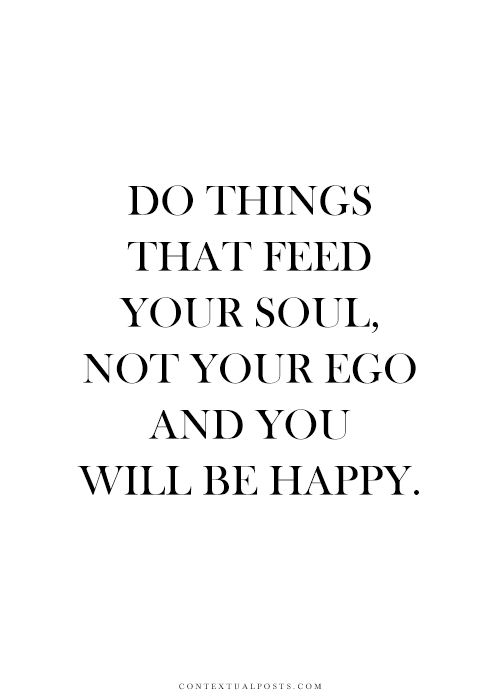 Do Things That Feed You Soul Not Your Ego And You Will Be Happy