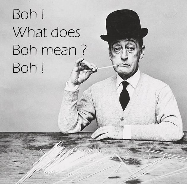 """Boh! """"What does boh mean?"""" ... Oh, I don't know....Si capisci? hehehe 