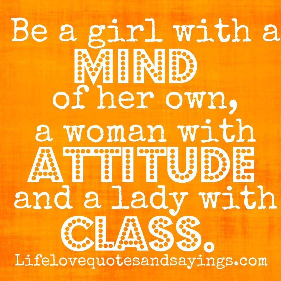 Girl With Attitude Quotes Be A Girl With A Mind Of Her Own A Woman With Attitude And A Lady