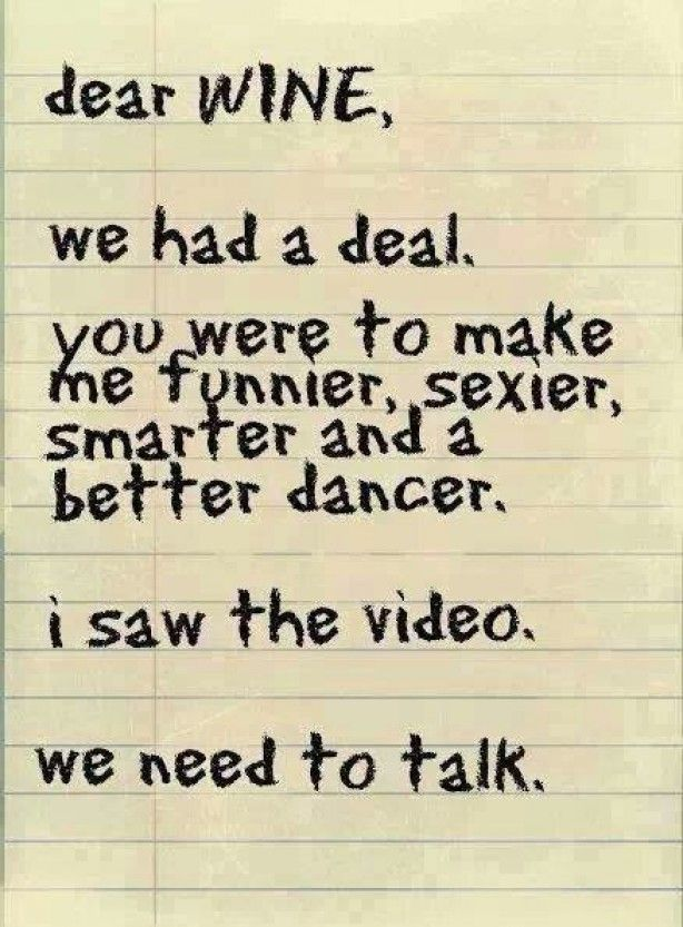 Dear wine, We had a deal. You were to make me funnier, sexier, smarter and a better dancer. I saw the video. we need to talk.