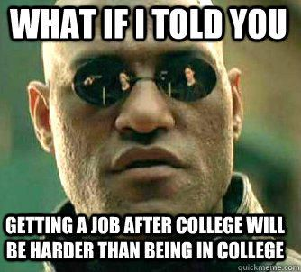 ec3e8265ba60b45c7f55053fa7572409 what if i told you getting a job after college will be harder than