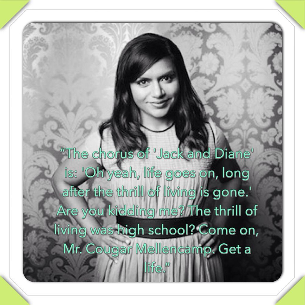 Mindy Kaling quote...yes!! My english teacher made us look at those lyrics and couldn't believe I thought they were so stupid. lol!