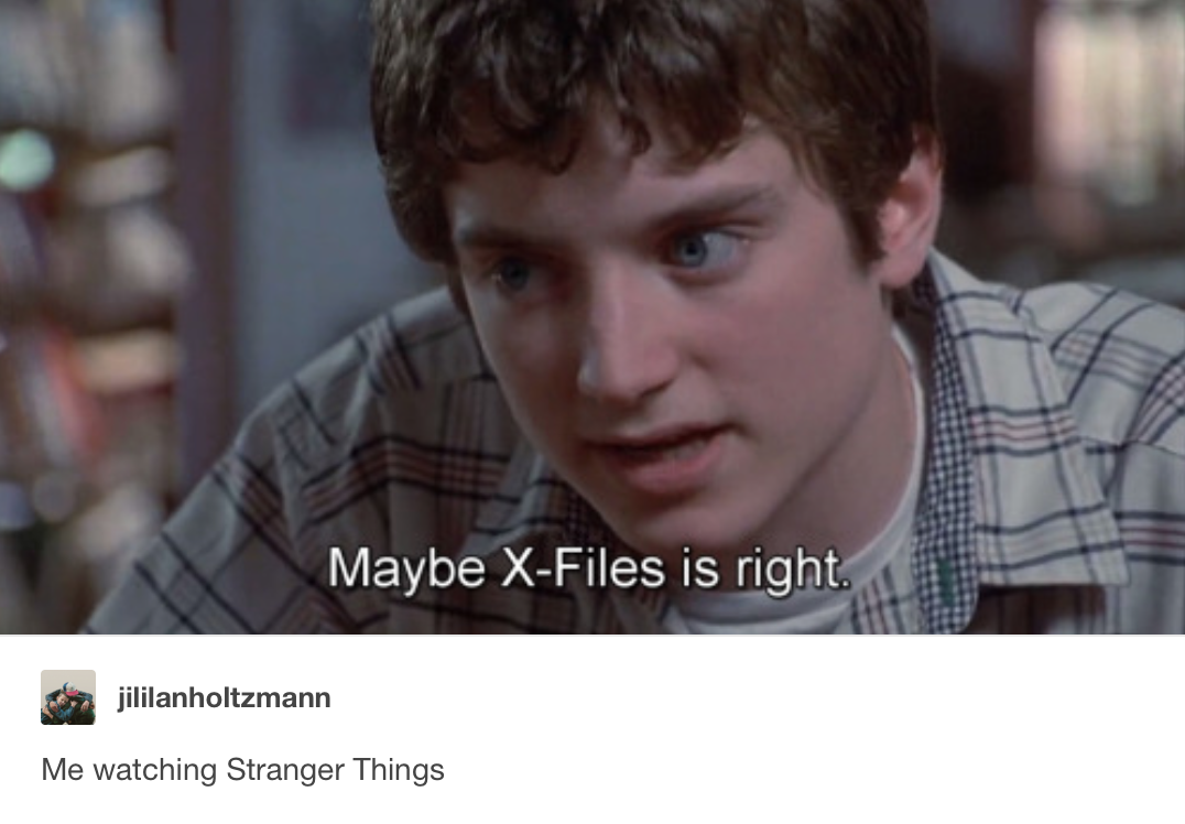 """NO THIS WAS LITERALLY ME!! All through watching Stranger Things all I could think of was """"this is totally x-files"""""""