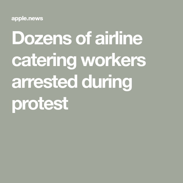 Dozens of airline catering workers arrested during protest