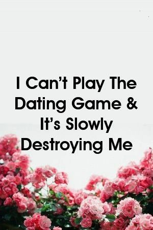 Cant Play The Dating Game  Its Slowly Destroying Me by I Cant Play The Dating Game  Its Slowly Destroying Me by I Cant Play The Dating Game  Its Slowly Destroying Me by A...