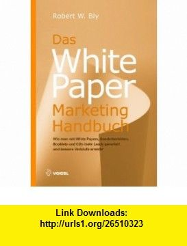 White Paper Marketing Handbuch Wie man mit White Papers, Sonderberichten, Booklets und CDs mehr Leads generiert und bessere Verkaufszahlen erreicht (9783834330963) Robert W. Bly , ISBN-10: 3834330965  , ISBN-13: 978-3834330963 ,  , tutorials , pdf , ebook , torrent , downloads , rapidshare , filesonic , hotfile , megaupload , fileserve