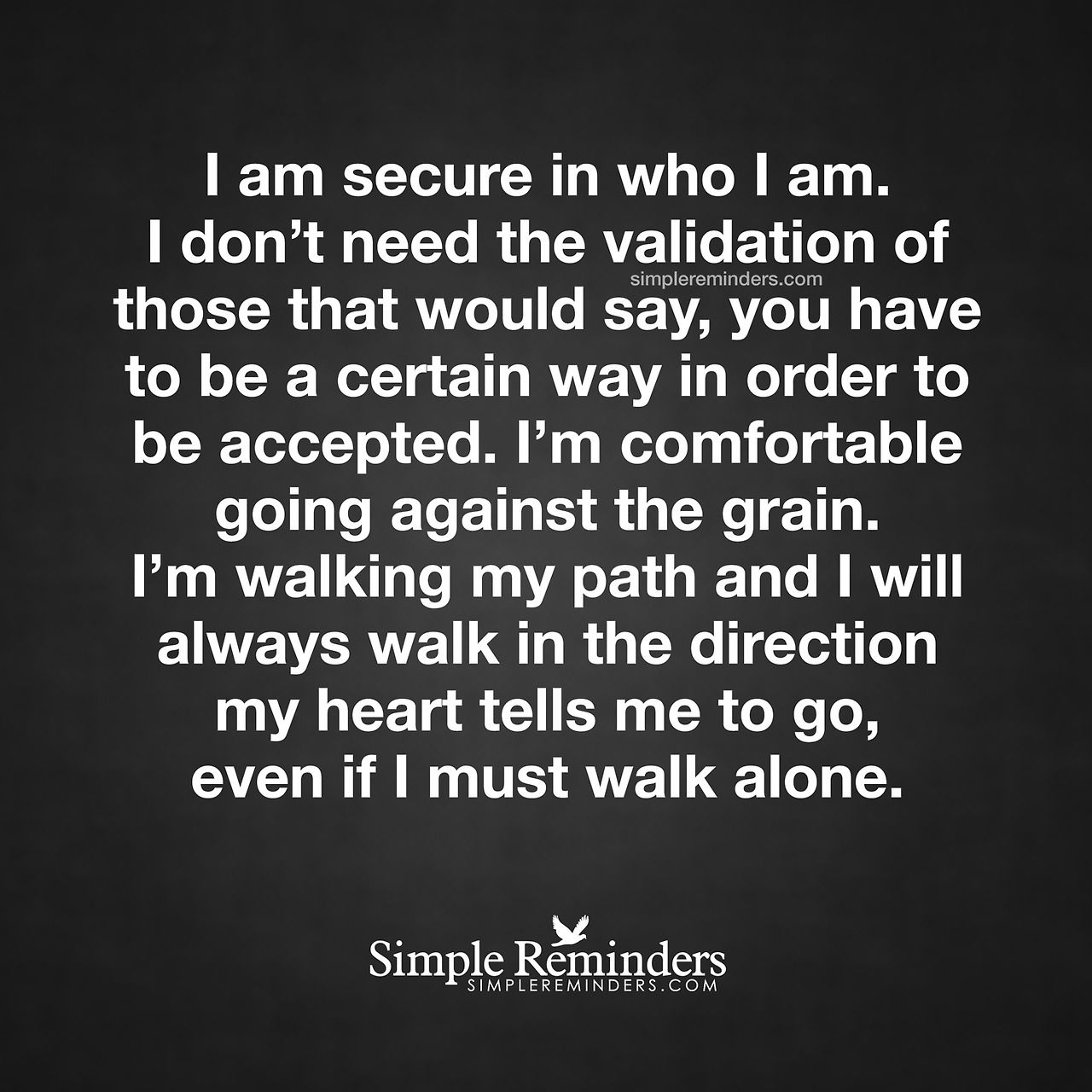 """""""I am secure in who I am. I don't need the validation of those that would say, you have to be a certain way in order to be accepted. I'm comfortable going against the grain. I'm walking my path and I will always walk in the direction my heart tells..."""