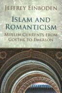 Islam and romanticism : Muslim currents from Goethe to Emerson / Jeffrey Einboden