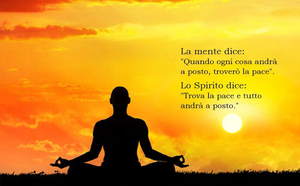 """La mente dice: """"Quando ogni cosa andrà a posto, troverò la pace"""". Lo Spirito dice: """"Trova la pace e tutto andrà a posto."""""""