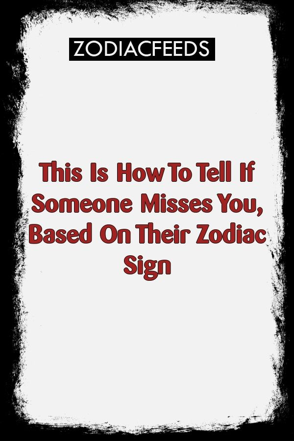 This Is How To Tell If Someone Misses You Based On Their Zodiac
