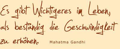 Es gibt Wichtigeres im Leben als beständig die Geschwindigkeit zu erhöhen. -Mahatma Gandhi