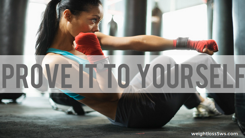 You need to prove yourself for weight loss.