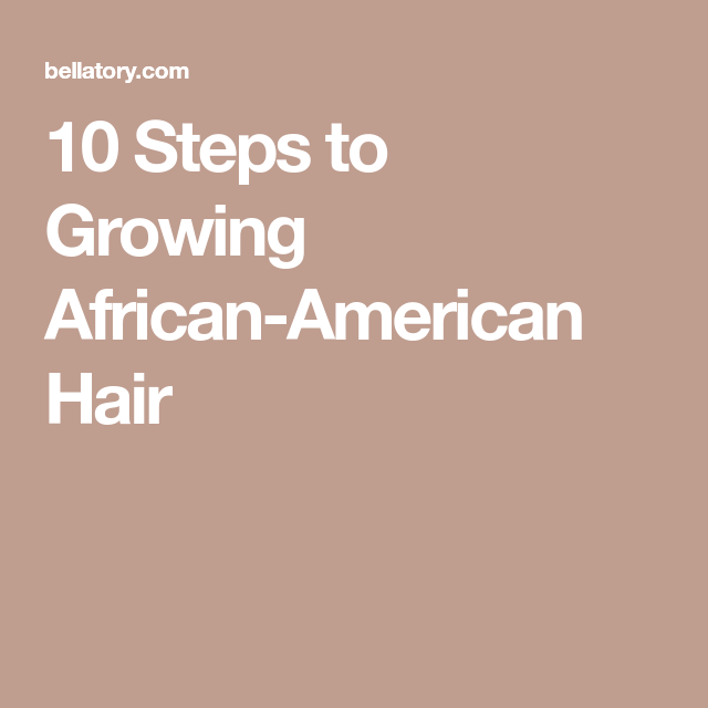 10 Steps for Growing African American Hair #africanamericanhair