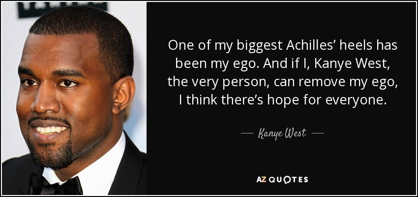 One Of My Biggest Achilles Heels Has Been My Ego And If I Kanye West The Very Person Can Remove My Ego I Think Kanye West Quotes Wise Women Quotes Quotes