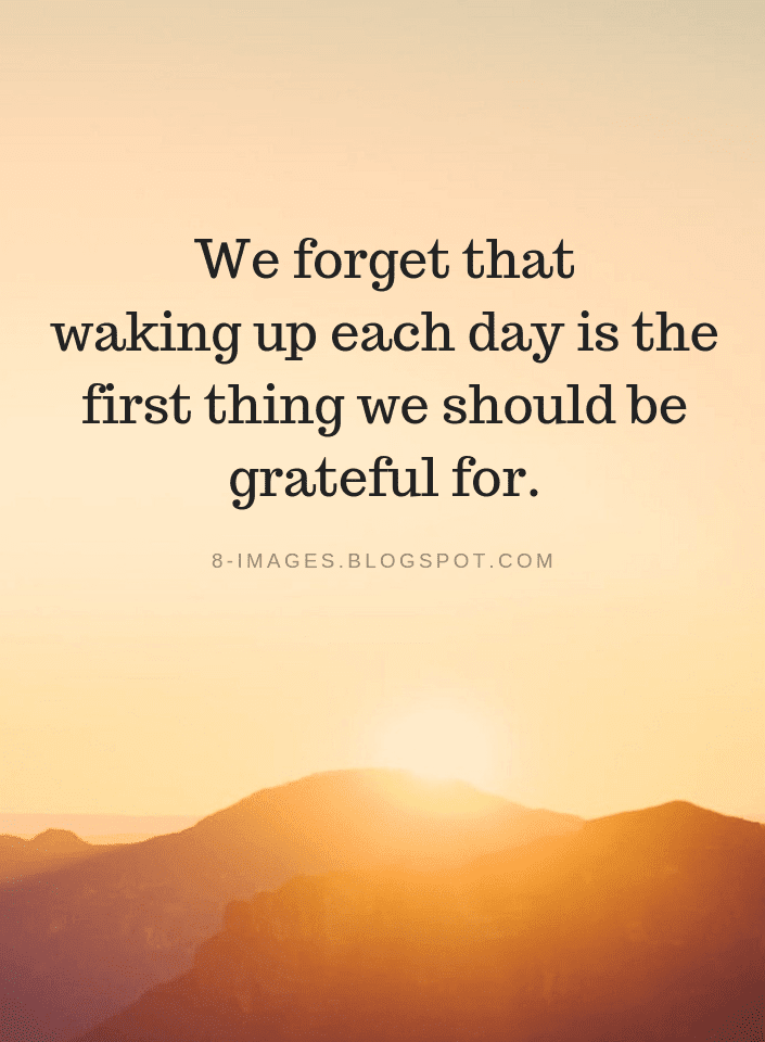 Grateful Quotes We Forget That Waking Up Each Day Is The First Thing We Should Be Grateful For Grateful Quotes Thankful Quotes Grateful Quotes Gratitude